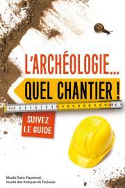 L'archéologie... Quel chantier ! Suivez le guide, Toulouse : Musée Saint-Raymond, 2016