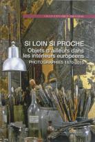 Catalogue d'exposition - Si loin si proche : Objets d'ailleurs dans les intérieurs européens, photographies 1870 - 2015